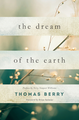 The Dream of the Earth: Preface by Terry Tempest Williams & Foreword by Brian Swimme - Berry, Thomas, Professor
