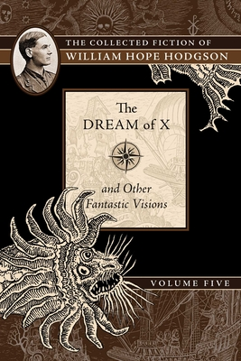 The Dream of X and Other Fantastic Visions, 5: The Collected Fiction of William Hope Hodgson, Volume 5 - Hodgson, William Hope