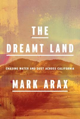 The Dreamt Land: Chasing Water and Dust Across California - Arax, Mark
