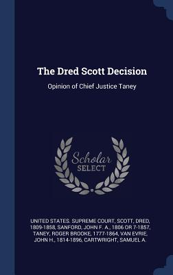 The Dred Scott Decision: Opinion of Chief Justice Taney - United States Supreme Court (Creator), and Scott, Dred, and Sanford, John F a 1806 or 7-1857 (Creator)