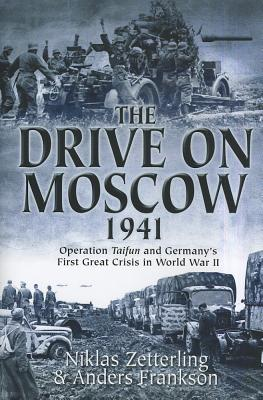 The Drive on Moscow, 1941: Operation Taifun and Germany's First Crisis of World War II - Zetterling, Niklas, and Frankson, Anders