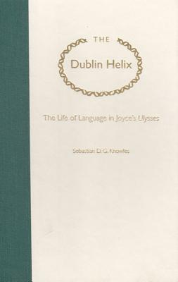 The Dublin Helix: The Life of Language in Joyce's Ulysses - Knowles, Sebastian D G