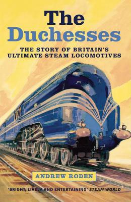 The Duchesses: The Story of Britain's Ultimate Steam Locomotives - Roden, Andrew