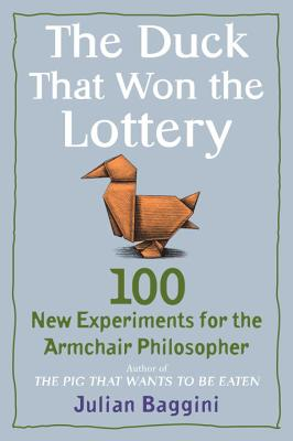 The Duck That Won the Lottery: 100 New Experiments for the Armchair Philosopher - Baggini, Julian