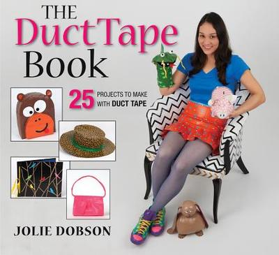 The Duct Tape Book: 25 Projects to Make with Duct Tape - Dobson, Jolie
