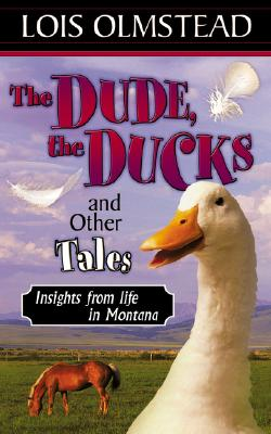 The Dude, the Ducks and Other Tales, Insights from Life in Montana - Olmstead, Lois