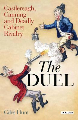 The Duel: Castlereagh, Canning and Deadly Cabinet Rivalry - Hunt, Giles