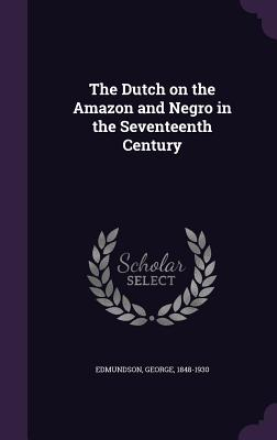The Dutch on the Amazon and Negro in the Seventeenth Century - Edmundson, George