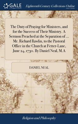 The Duty of Praying for Ministers, and for the Success of Their Ministry. a Sermon Preached at the Separation of ... Mr. Richard Rawlin, to the Pastoral Office in the Church at Fetter-Lane, June 24, 1730. by Daniel Neal, M.a - Neal, Daniel