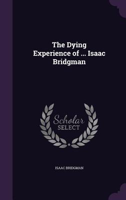 The Dying Experience of ... Isaac Bridgman - Bridgman, Isaac
