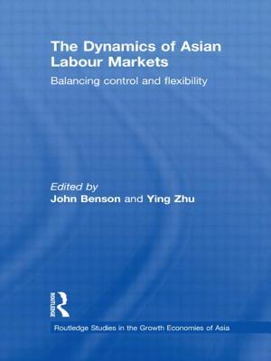 The Dynamics of Asian Labour Markets: Balancing Control and Flexibility - Benson, John (Editor), and Zhu, Ying (Editor)