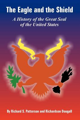 The Eagle and the Shield: A History of the Great Seal of the United States - Patterson, Richard S, and Dougall, Richardson