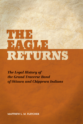 The Eagle Returns: The Legal History of the Grand Traverse Band of Ottawa and Chippewa Indians - Fletcher, Matthew L M