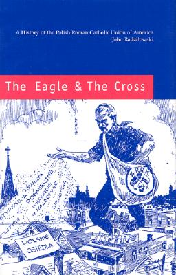The Eagle & the Cross: A History of the Polish Roman Catholic Union of America, 1873-2000 - Radzilowski, John, Professor