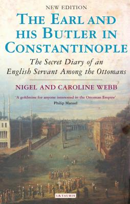 The Earl and His Butler in Constantinople: The Secret Diary of an English Servant Among the Ottomans - Webb, Nigel, and Webb, Caroline