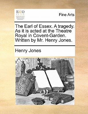 The Earl of Essex. a Tragedy. as It Is Acted at the Theatre Royal in Covent-Garden. Written by Mr. Henry Jones. - Jones, Henry