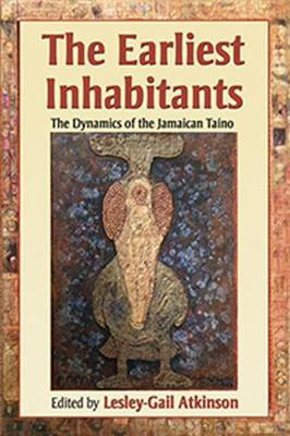 The Earliest Inhabitants: The Dynamics of the Jamaican Taino - Atkinson, Lesley-Gail (Editor)