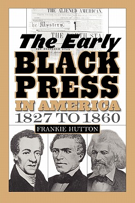The Early Black Press in America, 1827 to 1860 - Hutton, Frankie