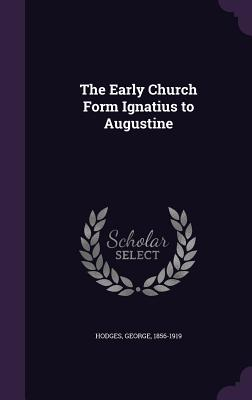 The Early Church Form Ignatius to Augustine - Hodges, George