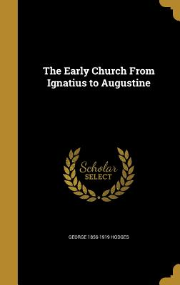 The Early Church from Ignatius to Augustine - Hodges, George 1856-1919