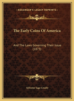 The Early Coins of America the Early Coins of America: And the Laws Governing Their Issue (1873) and the Laws Governing Their Issue (1873) - Crosby, Sylvester Sage