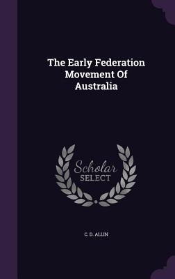 The Early Federation Movement of Australia - Allin, C D