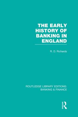 The Early History of Banking in England (Rle Banking & Finance) - Richards, Richard D