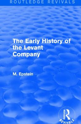 The Early History of the Levant Company - Epstein, M.