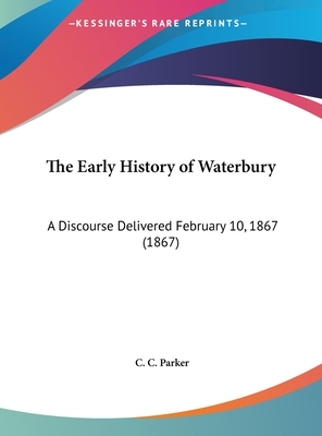 The Early History of Waterbury: A Discourse Delivered February 10, 1867 (1867) - Parker, C C