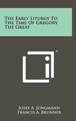 The Early Liturgy to the Time of Gregory the Great - Jungmann, Josef A, and Brunner, Francis A (Translated by)