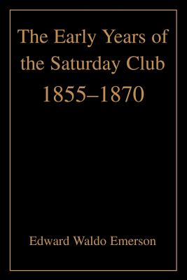 The Early Years of the Saturday Club: 1855-1870 - Emerson, Edward Waldo