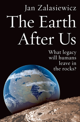 The Earth After Us: What Legacy Will Humans Leave in the Rocks? - Zalasiewicz, Jan