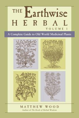 The Earthwise Herbal: A Complete Guide to Old World Medicinal Plants - Wood, Matthew