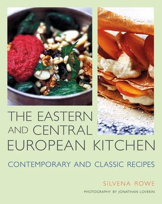 The Eastern and Central European Kitchen: Contemporary & Classic Recipes - Rowe, Silvena, and Lovekin, Jonathan (Photographer)