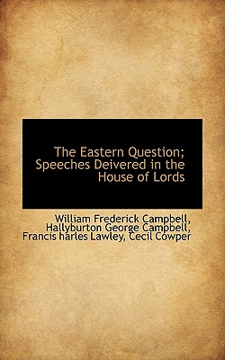 The Eastern Question; Speeches Deivered in the House of Lords - Campbell, William Frederick, and Campbell, Hallyburton George, and Lawley, Francis Harles