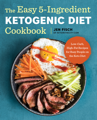 The Easy 5-Ingredient Ketogenic Diet Cookbook: Low-Carb, High-Fat Recipes for Busy People on the Keto Diet - Fisch, Jen