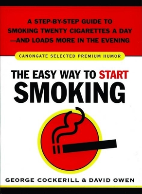 The Easy Way to Start Smoking: A Step-By-Step Guide to Smoking Twenty Cigarettes a Day--And Loads More in the Evening - Cockerill, George