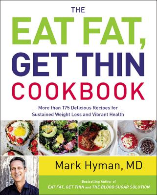 The Eat Fat, Get Thin Cookbook: More Than 175 Delicious Recipes for Sustained Weight Loss and Vibrant Health - Hyman, Mark, MD