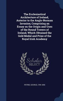 The Ecclesiastical Architecture of Ireland, Anterior to the Anglo-Norman Invasion; Comprising an Essay on the Origin and Uses of the Round Towers of Ireland, Which Obtained the Gold Medal and Prize of the Royal Irish Academy - Petrie, George