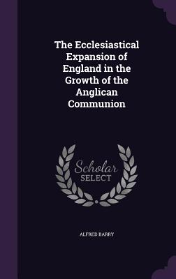 The Ecclesiastical Expansion of England in the Growth of the Anglican Communion - Barry, Alfred
