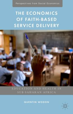 The Economics of Faith-Based Service Delivery: Education and Health in Sub-Saharan Africa - Wodon, Quentin, and Lomas, Kathryn