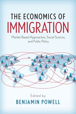 The Economics of Immigration: Market-Based Approaches, Social Science, and Public Policy - Powell, Benjamin (Editor)