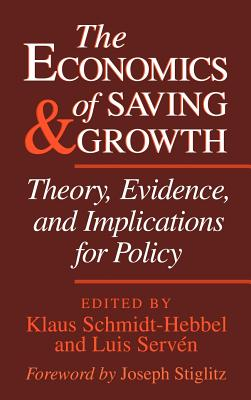 The Economics of Saving and Growth: Theory, Evidence, and Implications for Policy - Schmidt-Hebbel Klaus, and Schmidt-Hebbel, Klaus (Editor), and Serven, Luis (Editor)