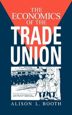 The Economics of the Trade Union - Booth, Alison L