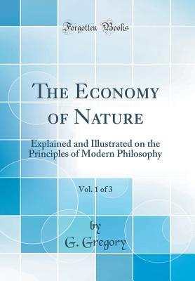 The Economy of Nature, Vol. 1 of 3: Explained and Illustrated on the Principles of Modern Philosophy (Classic Reprint) - Gregory, G