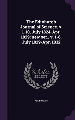 The Edinburgh Journal of Science. V. 1-10, July 1824-Apr. 1829; New Ser., V. 1-6, July 1829-Apr. 1832 - Anonymous