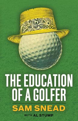 The Education of a Golfer - Snead, Sam, and Stump, Al