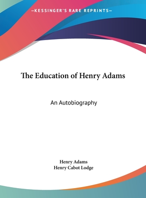 The Education of Henry Adams: An Autobiography - Adams, Henry, and Lodge, Henry Cabot (Editor)
