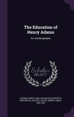 The Education of Henry Adams: An Autobiography - Adams, Henry, and Lodge, Henry Cabot, and Massachusetts Historical Society (Creator)