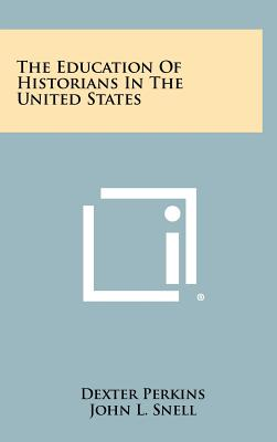 The Education of Historians in the United States - Perkins, Dexter, and Snell, John L, and Shafer, Boyd C (Foreword by)